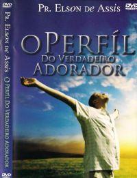 O Perfíl do Verdadeiro Adorador - Pastor Elson de Assis