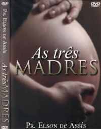 As Tr�s Madres - Pastor Elson de Assis