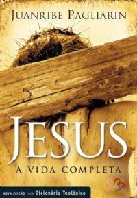 Jesus  a Vida completa - Nova Edi��o - Pastor Juanribe Pagliarin