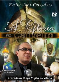 A Gl�ria no Cativeiro - Pastor Alex Gon�alves