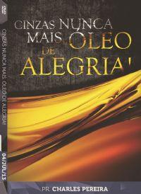 Cinzas Nunca Mais, �leo de Alegria - Pr. Charles Pereira - Luz da Vida