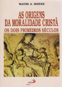As Origens da Moralidade Cristã - Os dois primeiros séculos - Wayne A