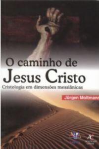 O Caminho de Jesus Cristo - Cristologia em Dimensões Messiânicas
