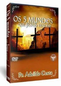 Os 5 Mundos que Jesus venceu - Pastor Adeildo Costa