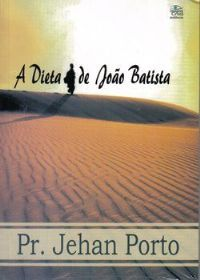 A Dieta de Jo�o Batista - O Livro - Pastor Jehan Porto